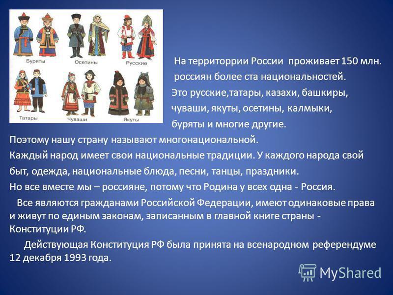 На территории России проживает 150 млн. россиян более ста национальностей. Это русские,татары, казахи, башкиры, чуваши, якуты, осетины, калмыки, буряты и многие другие. Поэтому нашу страну называют многонациональной. Каждый народ имеет свои националь