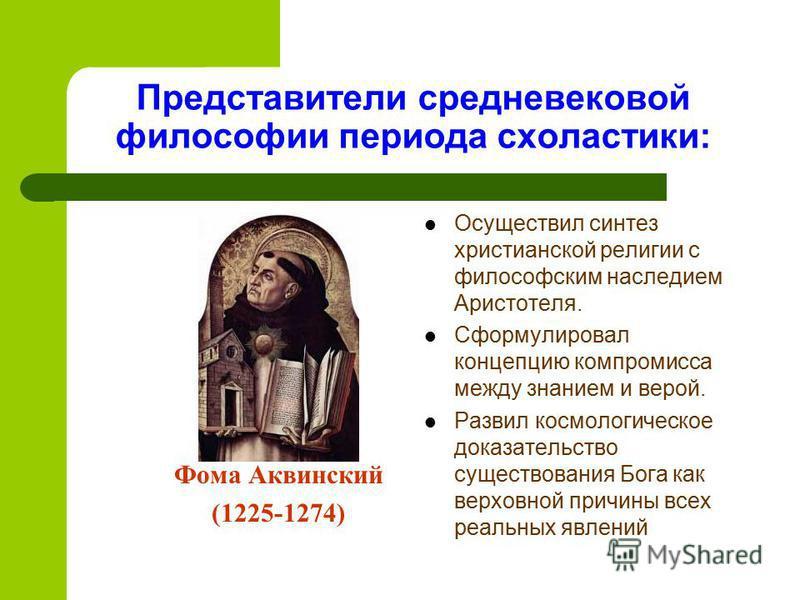 Представители средневековой философии периода схоластики: Фома Аквинский (1225-1274) Осуществил синтез христианской религии с философским наследием Аристотеля. Сформулировал концепцию компромисса между знанием и верой. Развил космологическое доказате
