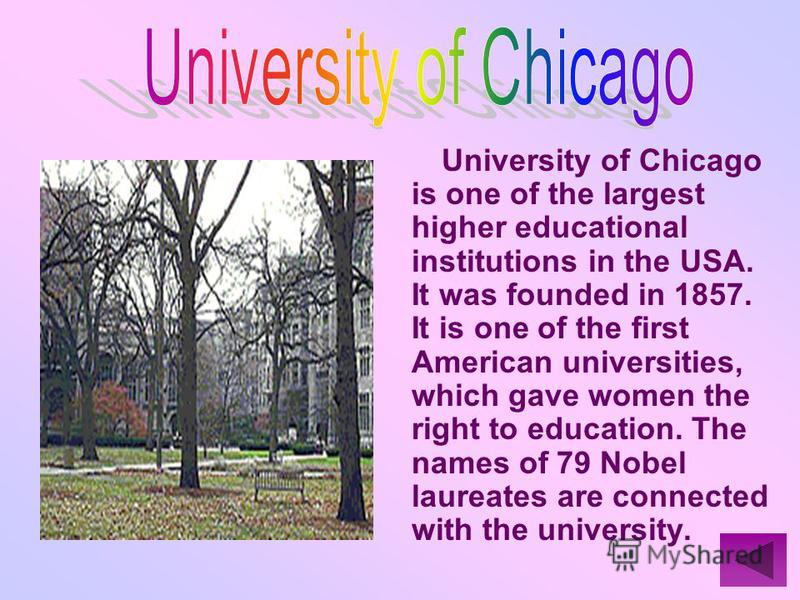University of Chicago is one of the largest higher educational institutions in the USA. It was founded in 1857. It is one of the first American universities, which gave women the right to education. The names of 79 Nobel laureates are connected with