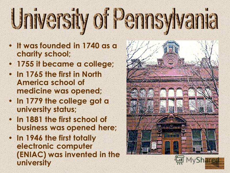 It was founded in 1740 as a charity school; 1755 it became a college; In 1765 the first in North America school of medicine was opened; In 1779 the college got a university status; In 1881 the first school of business was opened here; In 1946 the fir