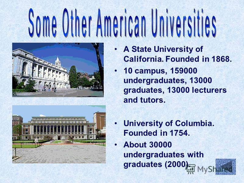 A State University of California. Founded in 1868. 10 campus, 159000 undergraduates, 13000 graduates, 13000 lecturers and tutors. University of Columbia. Founded in 1754. About 30000 undergraduates with graduates (2000).
