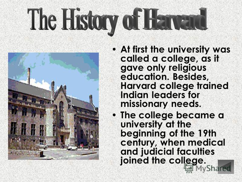At first the university was called a college, as it gave only religious education. Besides, Harvard college trained Indian leaders for missionary needs. The college became a university at the beginning of the 19th century, when medical and judicial f