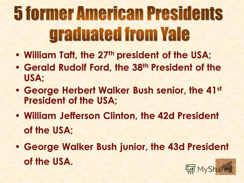 William Taft, the 27 th president of the USA; Gerald Rudolf Ford, the 38 th President of the USA; George Herbert Walker Bush senior, the 41 st President of the USA; William Jefferson Clinton, the 42d President of the USA; George Walker Bush junior, t