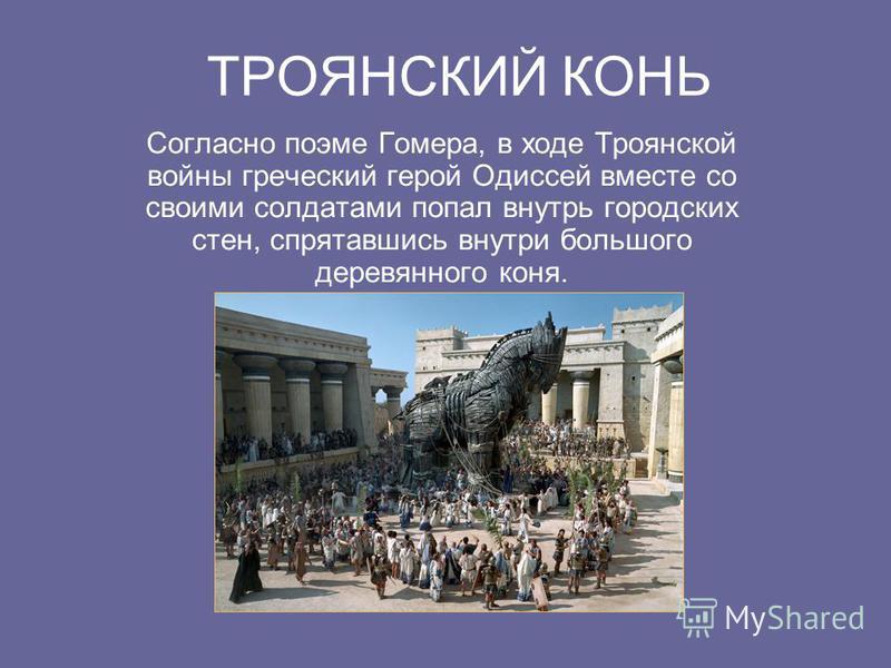 ТРОЯНСКИЙ КОНЬ Согласно поэме Гомера, в ходе Троянской войны греческий герой Одиссей вместе со своими солдатами попал внутрь городских стен, спрятавшись внутри большого деревянного коня.