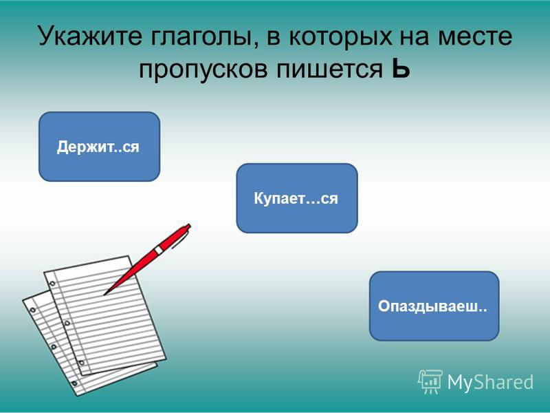 Укажите глаголы, в которых на месте пропусков пишется Ь Опаздываеш.. Купает…ся Держит..ся