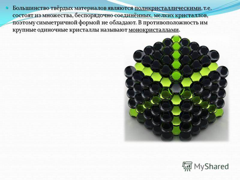 Большинство твёрдых материалов являются поликристаллическими, т.е. состоят из множества, беспорядочно соединённых, мелких кристаллов, поэтому симметричной формой не обладают. В противоположность им крупные одиночные кристаллы называют монокристаллами