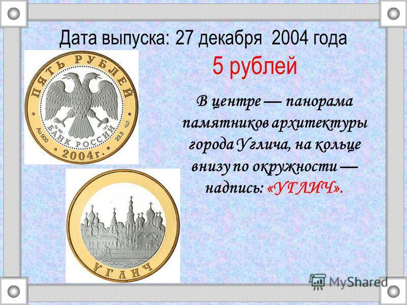 В центре панорама памятников архитектуры города Углича, на кольце внизу по окружности надпись: «УГЛИЧ». Дата выпуска: 27 декабря 2004 года 5 рублей