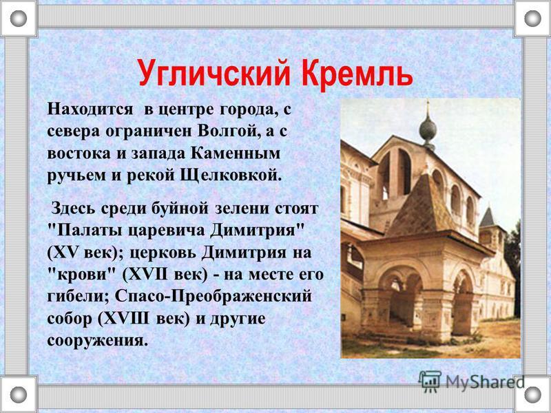 Угличский Кремль Находится в центре города, с севера ограничен Волгой, а с востока и запада Каменным ручьем и рекой Щелковкой. Здесь среди буйной зелени стоят