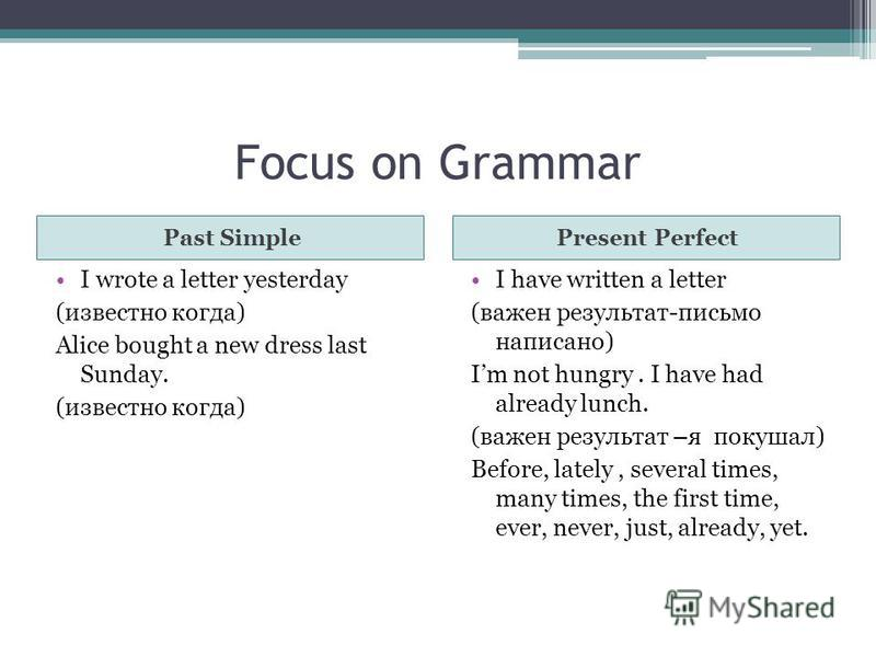 Focus on Grammar Past SimplePresent Perfect I wrote a letter yesterday (известно когда) Alice bought a new dress last Sunday. (известно когда) I have written a letter (важен результат-письмо написано) Im not hungry. I have had already lunch. (важен р