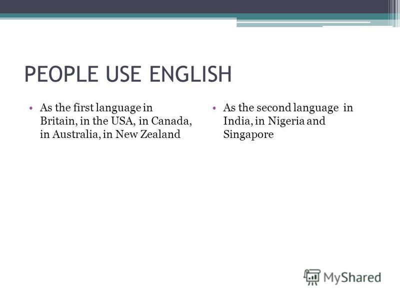 PEOPLE USE ENGLISH As the first language in Britain, in the USA, in Canada, in Australia, in New Zealand As the second language in India, in Nigeria and Singapore