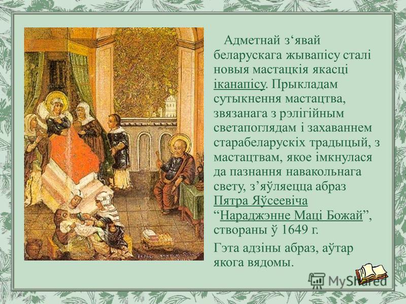 Адметнай зявай беларускага жывапісу сталі новыя мастацкія якасці іканапісу. Прыкладам сутыкнення мастацтва, звязанага з рэлігійным светапоглядам і захаваннем старабеларускіх традыцый, з мастацтвам, якое імкнулася да пазнання навакольнага свету, зяўля