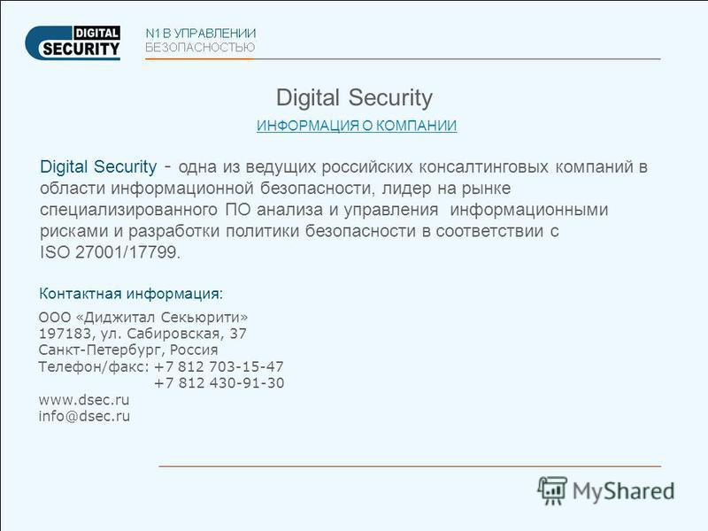 Digital Security ИНФОРМАЦИЯ О КОМПАНИИ Digital Security - одна из ведущих российских консалтинговых компаний в области информационной безопасности, лидер на рынке специализированного ПО анализа и управления информационными рисками и разработки полити