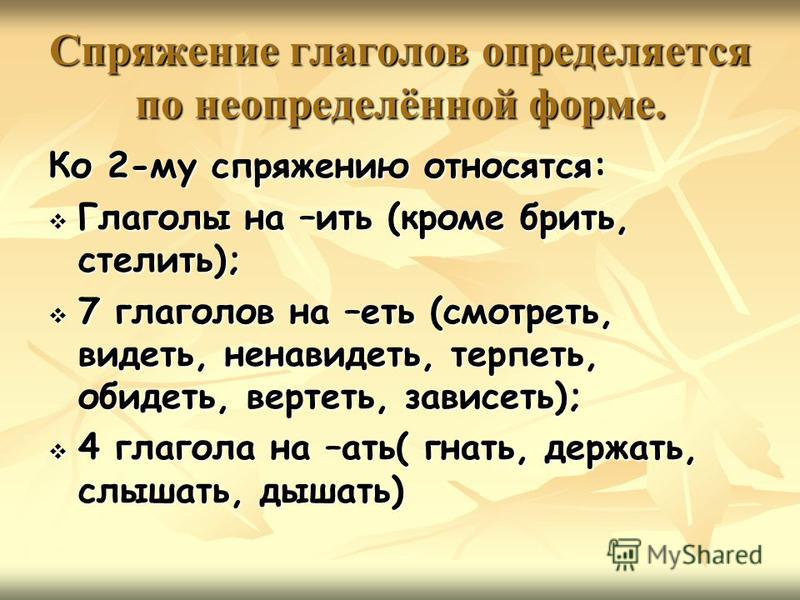 Спряжение глаголов определяотся по неопределённой форме. Ко 2-му спряжению относятся: Глаголы на –ить (кроме брить, стелить); 7 глаголов на –есть (смотресть, видесть, ненавидесть, терпесть, обидесть, вертесть, зависесть); 4 глагола на –ати( гнати, де