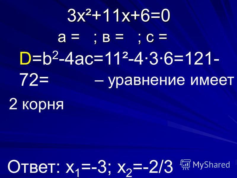 3 х²+11 х+6=0 а = ; в = ; с = D=b 2 -4ac=11²-4·3·6=121- 72= – уравнение имеет Ответ: х 1 =-3; х 2 =-2/3 2 корня