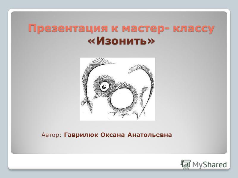 Презентация к мастер- классу «Изонить» Автор: Гаврилюк Оксана Анатольевна