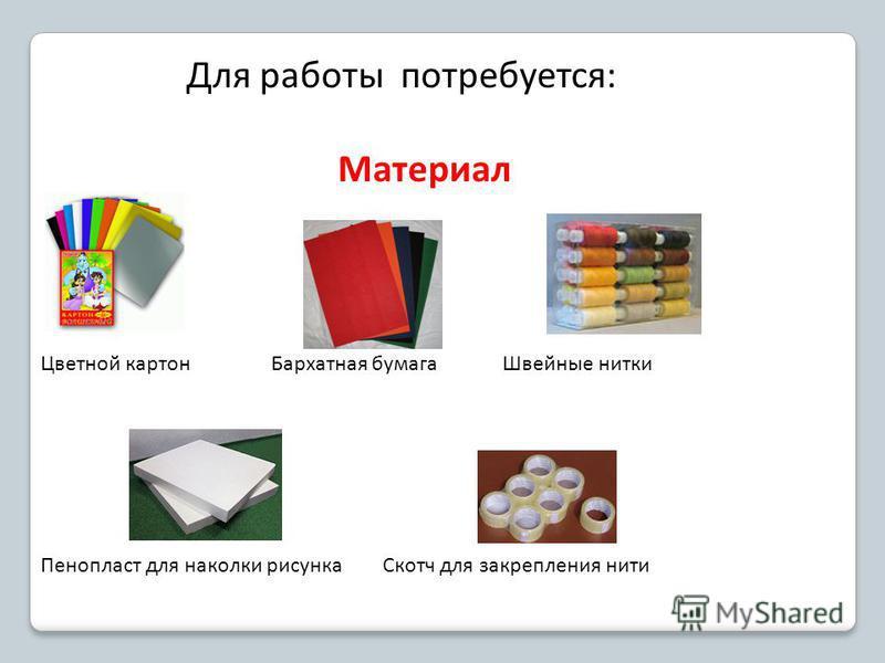 Для работы потребуется: Материал Цветной картон Бархатная бумага Швейные нитки Пенопласт для наколки рисунка Скотч для закрепления нити