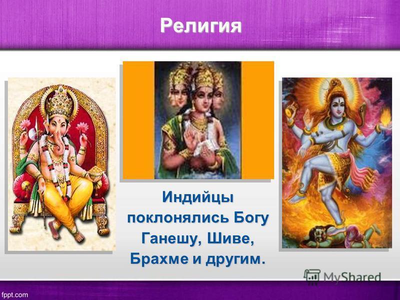 Религия Индийцы поклонялись Богу Ганешу, Шиве, Брахме и другим.