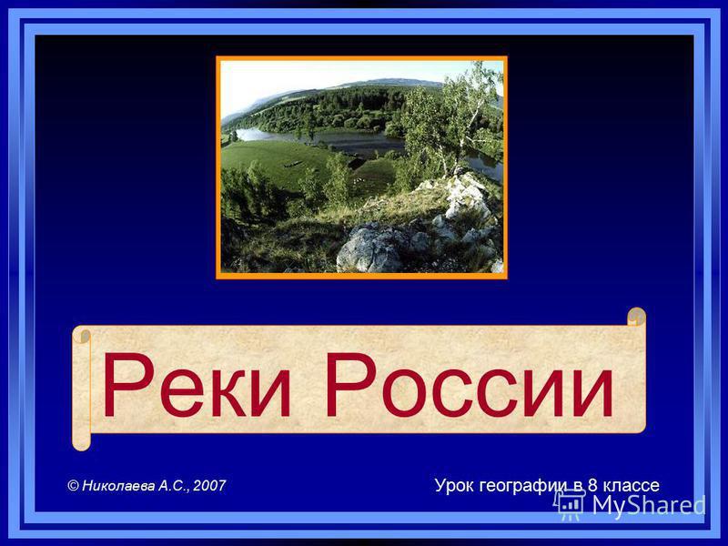 Реки России Урок географии в 8 классе © Николаева А.С., 2007