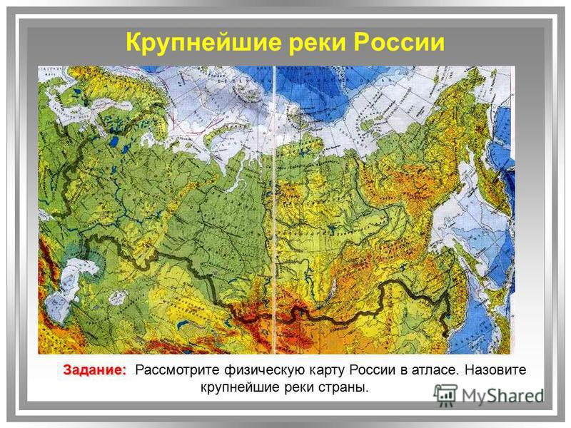 Крупнейшие реки России Задание: Задание: Рассмотрите физическую карту России в атласе. Назовите крупнейшие реки страны.