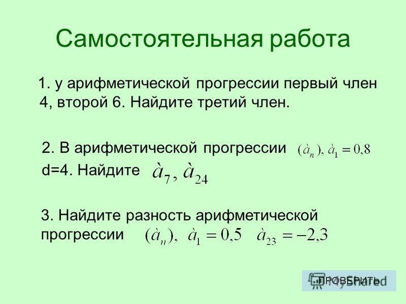 Самостоятельная работа 1. у арифметической прогрессии первый член 4, второй 6. Найдите третий член. 2. В арифметической прогрессии d=4. Найдите 3. Найдите разность арифметической прогрессии ПРОВЕРИТЬ