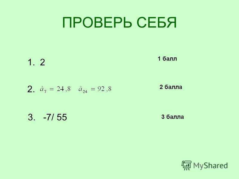 ПРОВЕРЬ СЕБЯ 1. 2 2. 3. -7/ 55 1 балл 2 балла 3 балла