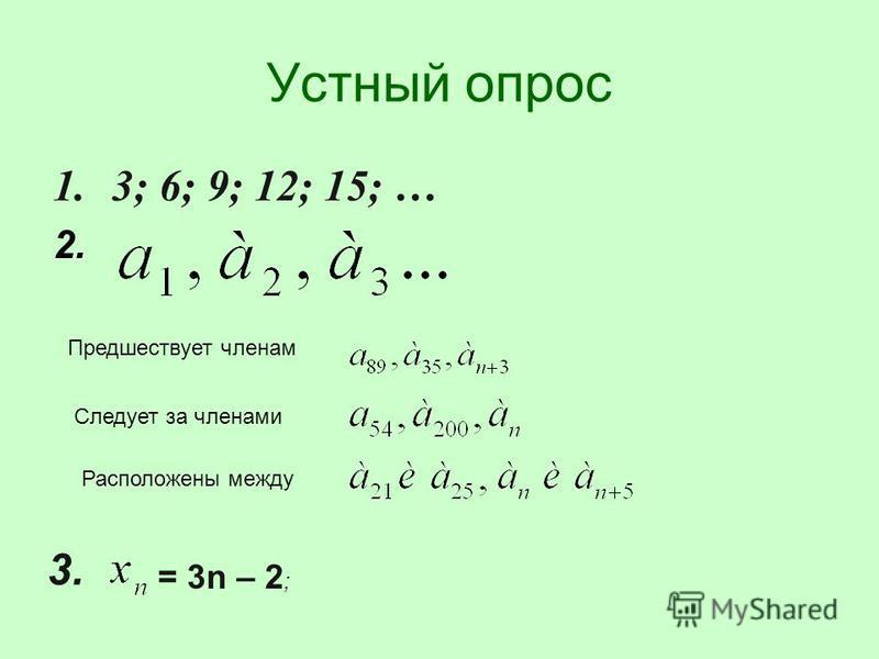 Устный опрос 1.3; 6; 9; 12; 15; … 2. = 3n – 2 ; 3. Следует за членами Предшествует членам Расположены между
