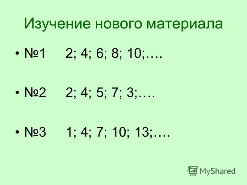 Изучение нового материала 1 2; 4; 6; 8; 10;…. 2 2; 4; 5; 7; 3;…. 3 1; 4; 7; 10; 13;….