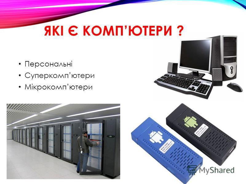 ЯКІ Є КОМПЮТЕРИ ? Персональні Суперкомпютери Мікрокомпютери