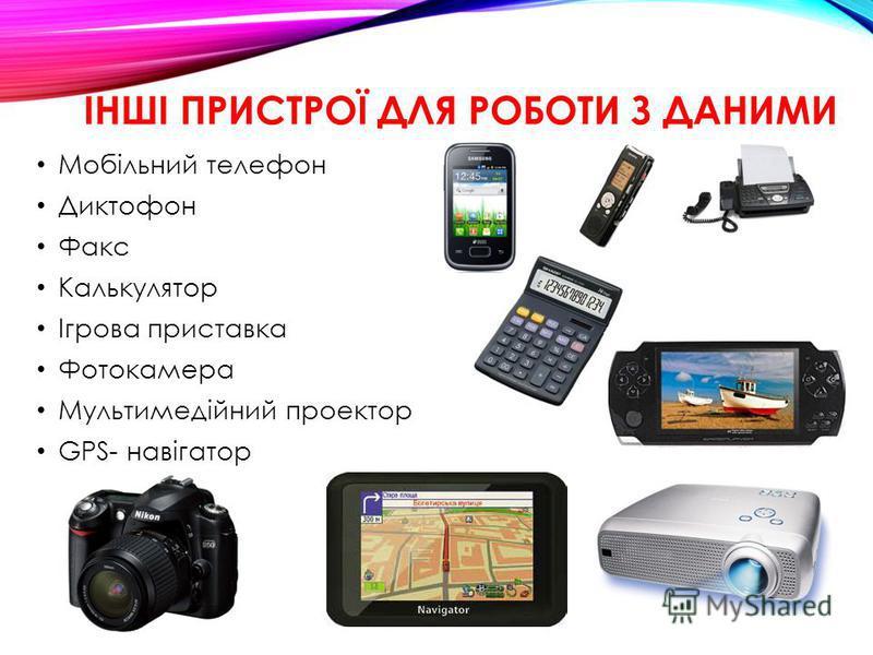 ІНШІ ПРИСТРОЇ ДЛЯ РОБОТИ З ДАНИМИ Мобільний телефон Диктофон Факс Калькулятор Ігрова приставка Фотокамера Мультимедійний проектор GPS- навігатор