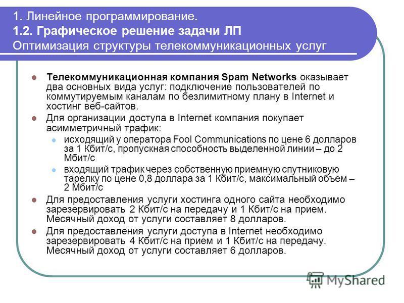 1. Линейное программирование. 1.2. Графическое решение задачи ЛП Оптимизация структуры телекоммуникационных услуг Телекоммуникационная компания Spam Networks оказывает два основных вида услуг: подключение пользователей по коммутируемым каналам по без