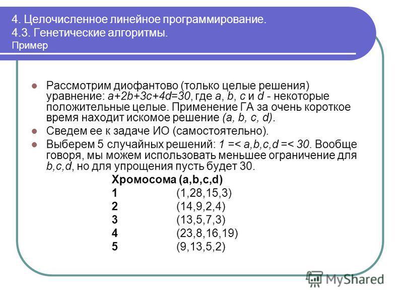 4. Целочисленное линейное программирование. 4.3. Генетические алгоритмы. Пример Рассмотрим диофантово (только целые решения) уравнение: a+2b+3c+4d=30, где a, b, c и d - некоторые положительные целые. Применение ГА за очень короткое время находит иско