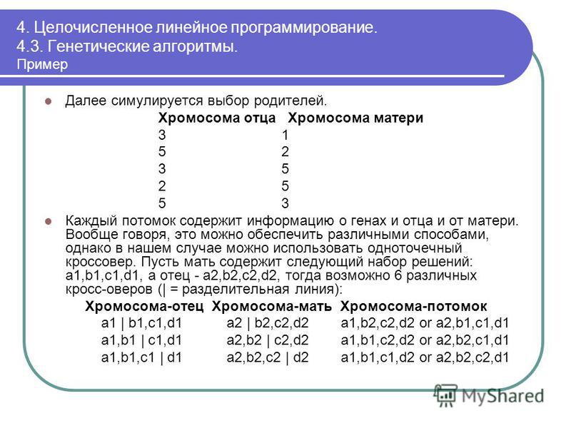4. Целочисленное линейное программирование. 4.3. Генетические алгоритмы. Пример Далее симулируется выбор родителей. Хромосома отца Хромосома матери 3 1 5 2 3 5 2 5 5 3 Каждый потомок содержит информацию о генах и отца и от матери. Вообще говоря, это