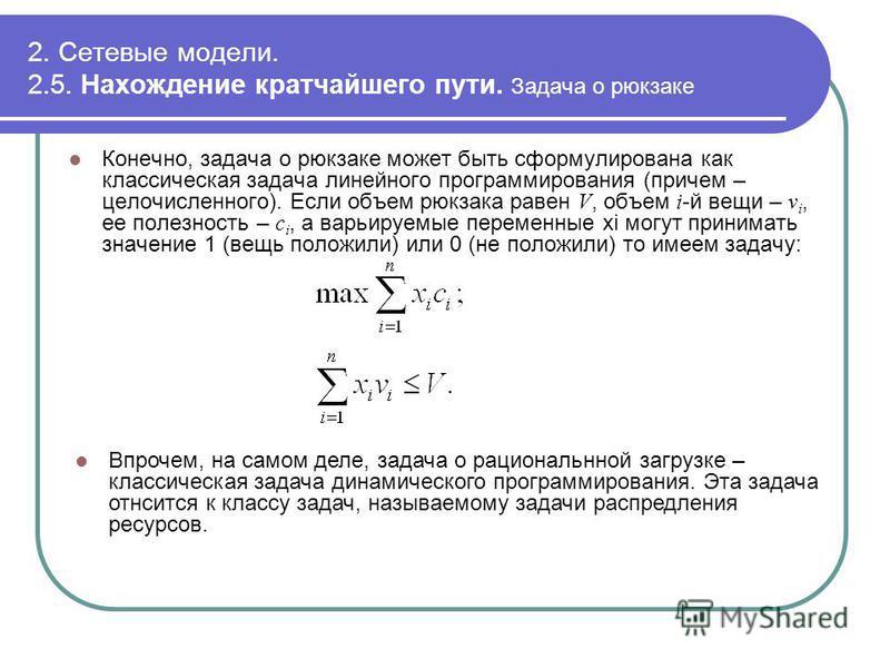 2. Сетевые модели. 2.5. Нахождение кратчайшего пути. Задача о рюкзаке Конечно, задача о рюкзаке может быть сформулирована как классическая задача линейного программирования (причем – целочисленного). Если объем рюкзака равен V, объем i -й вещи – v i,