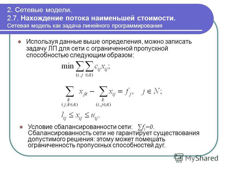 2. Сетевые модели. 2.7. Нахождение потока наименьшей стоимости. Сетевая модель как задача линейного программирования Используя данные выше определения, можно записать задачу ЛП для сети с ограниченной пропускной способностью следующим образом: Услови