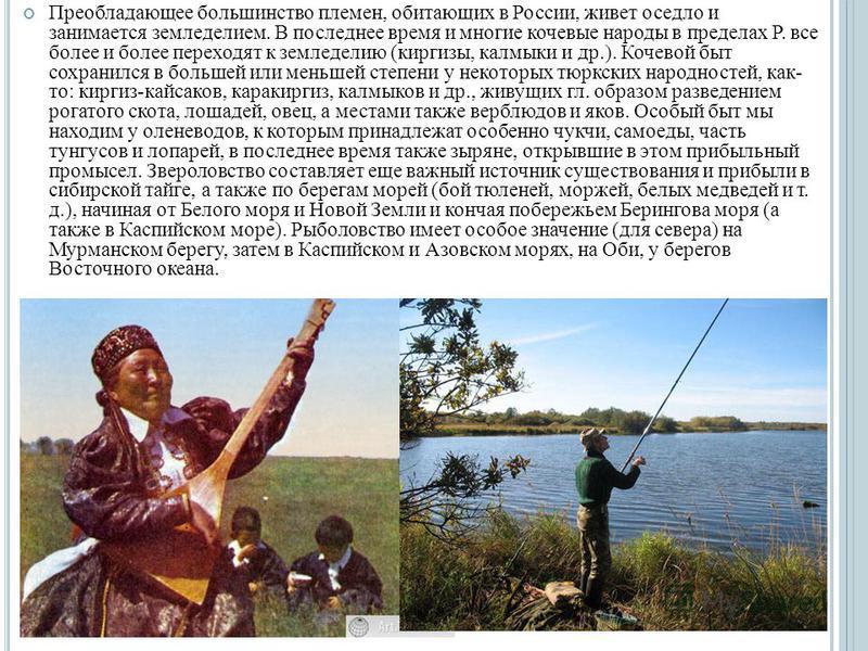 Преобладающее большинство племен, обитающих в России, живет оседло и занимается земледелием. В последнее время и многие кочевые народы в пределах Р. все более и более переходят к земледелию (киргизы, калмыки и др.). Кочевой быт сохранился в большей и