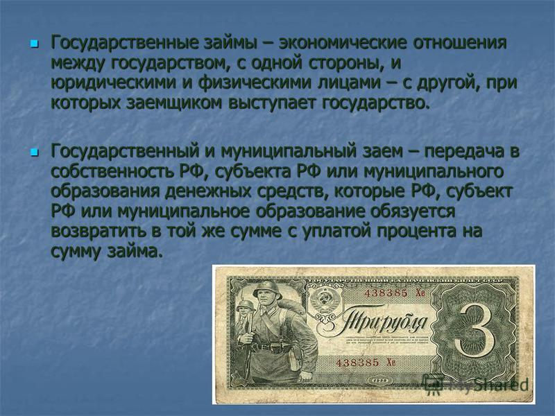 Государственные займы – экономические отношения между государством, с одной стороны, и юридическими и физическими лицами – с другой, при которых заемщиком выступает государство. Государственный и муниципальный заем – передача в собственность РФ, субъ