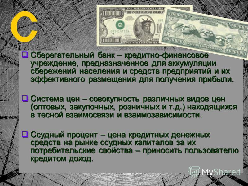 Сберегательный банк – кредитно-финансовое учреждение, предназначенное для аккумуляции сбережений населения и средств предприятий и их эффективного размещения для получения прибыли. Система цен – совокупность различных видов цен (оптовых, закупочных,