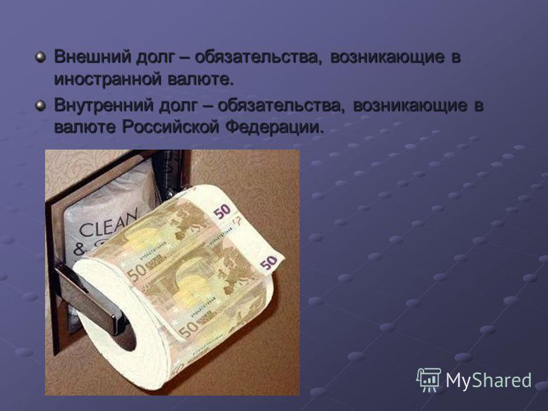 Внешний долг – обязательства, возникающие в иностранной валюте. Внутренний долг – обязательства, возникающие в валюте Российской Федерации.