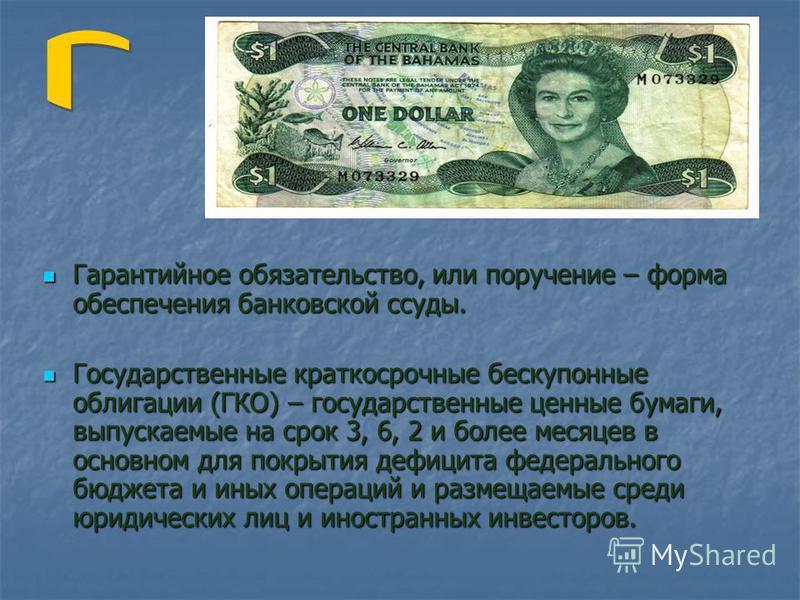 Гарантийное обязательство, или поручение – форма обеспечения банковской ссуды. Государственные краткосрочные бескупонные облигации (ГКО) – государственные ценные бумаги, выпускаемые на срок 3, 6, 2 и более месяцев в основном для покрытия дефицита фед