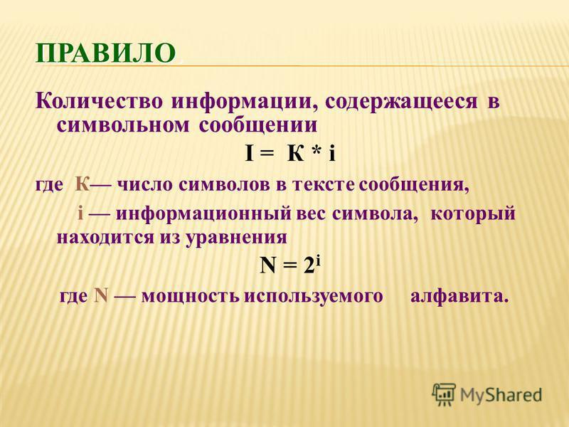 Количество информации, содержащееся в символьном сообщении I = К * i где К число символов в тексте сообщения, i информационный вес символа, который находится из уравнения N = 2 i где N мощность используемого алфавита.