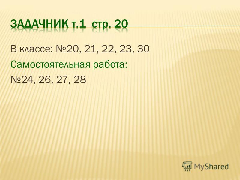 В классе: 20, 21, 22, 23, 30 Самостоятельная работа: 24, 26, 27, 28