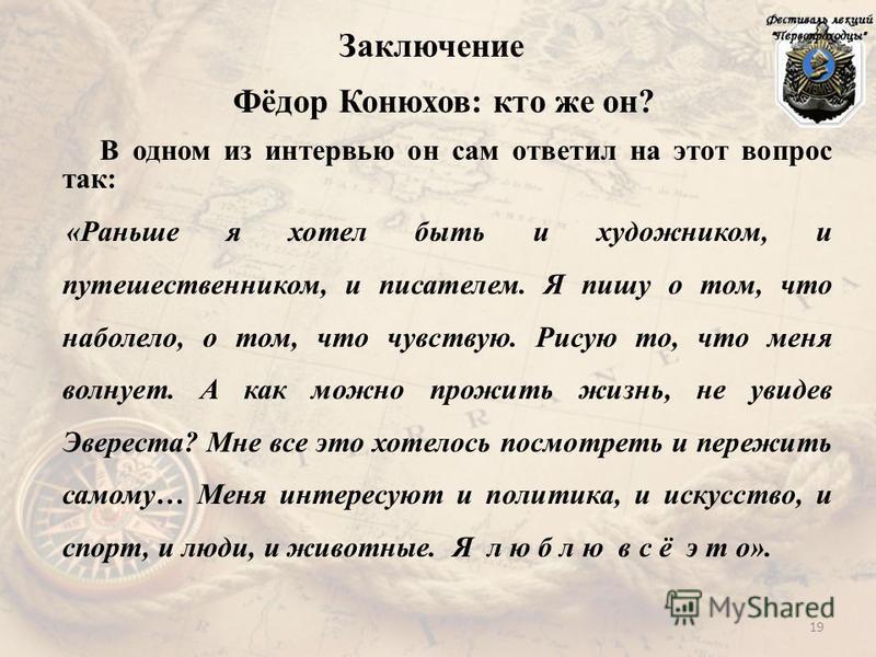 Заключение Фёдор Конюхов: кто же он? В одном из интервью он сам ответил на этот вопрос так: «Раньше я хотел быть и художником, и путешественником, и писателем. Я пишу о том, что наболело, о том, что чувствую. Рисую то, что меня волнует. А как можно п
