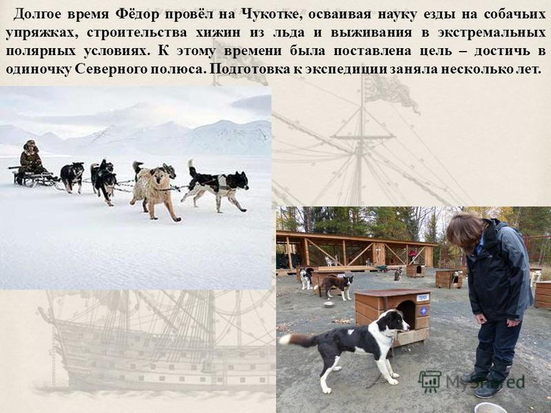 Долгое время Фёдор провёл на Чукотке, осваивая науку езды на собачьих упряжках, строительства хижин из льда и выживания в экстремальных полярных условиях. К этому времени была поставлена цель – достичь в одиночку Северного полюса. Подготовка к экспед