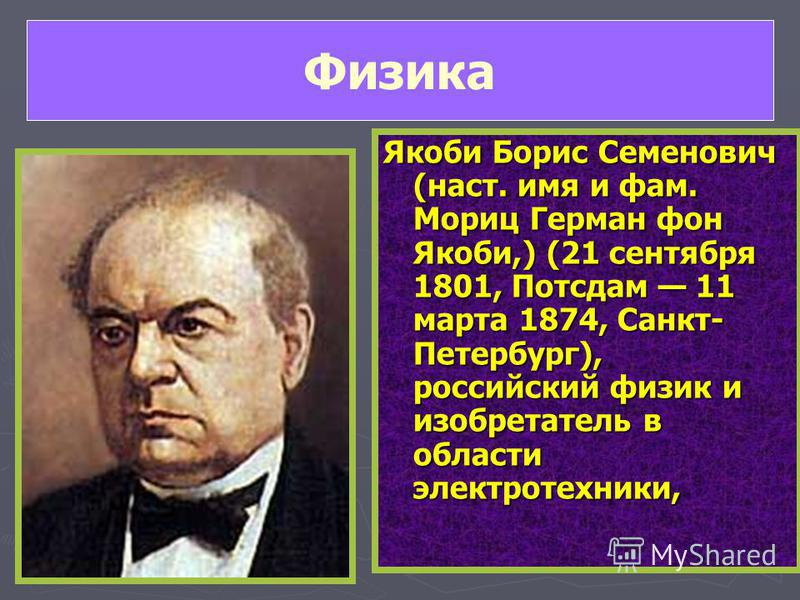 Якоби Борис Семенович (наст. имя и фам. Мориц Герман фон Якоби,) (21 сентября 1801, Потсдам 11 марта 1874, Санкт- Петербург), российский физик и изобретатель в области электротехники, Физика