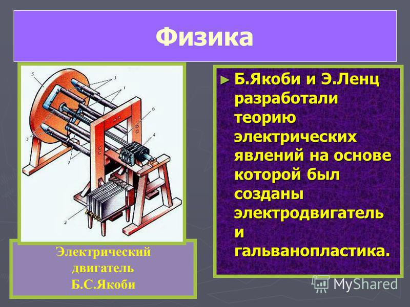 Б.Якоби и Э.Ленц разработали теорию электрических явлений на основе которой был созданы электродвигатель и гальванопластика. Электрический двигатель Б.С.Якоби Физика