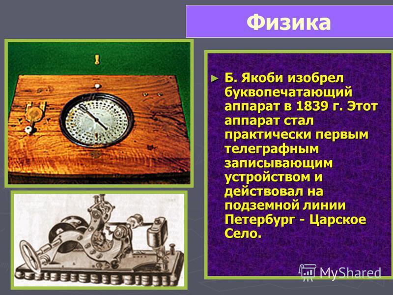 Б. Якоби изобрел буквопечатающий аппарат в 1839 г. Этот аппарат стал практически первым телеграфным записывающим устройством и действовал на подземной линии Петербург - Царское Село. Б. Якоби изобрел буквопечатающий аппарат в 1839 г. Этот аппарат ста