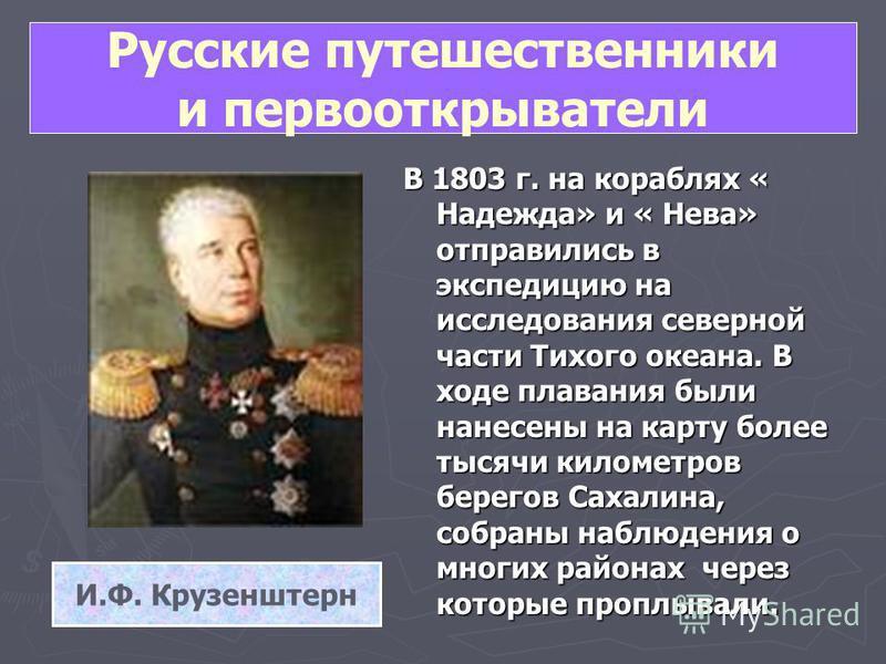Русские путешественники и первооткрыватели В 1803 г. на кораблях « Надежда» и « Нева» отправились в экспедицию на исследования северной части Тихого океана. В ходе плавания были нанесены на карту более тысячи километров берегов Сахалина, собраны набл
