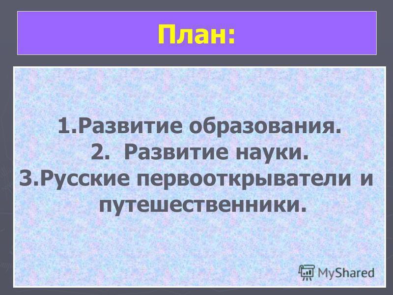 План: 1. Развитие образования. 2. Развитие науки. 3. Русские первооткрыватели и путешественники.