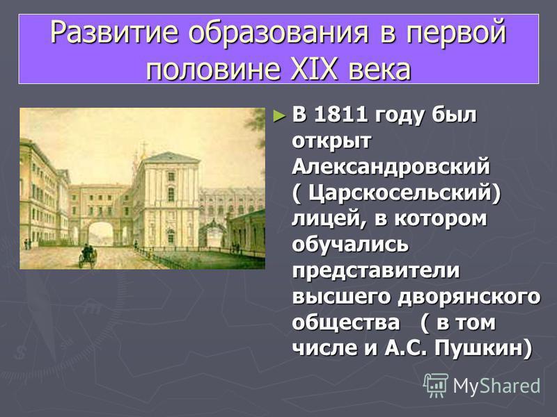 В 1811 году был открыт Александровский ( Царскосельский) лицей, в котором обучались представители высшего дворянского общества ( в том числе и А.С. Пушкин) Развитие образования в первой половине XIX века
