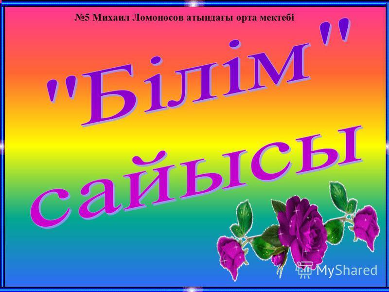 5 Михаил Ломоносов атындағы орта мектебі